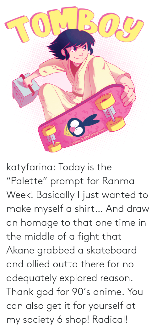 "Basically: katyfarina:  Today is the ""Palette"" prompt for Ranma Week! Basically I just wanted to make myself a shirt… And draw an homage to that one time in the middle of a fight that Akane grabbed a skateboard and ollied outta there for no adequately explored reason. Thank god for 90's anime. You can also get it for yourself at my society 6 shop! Radical!"