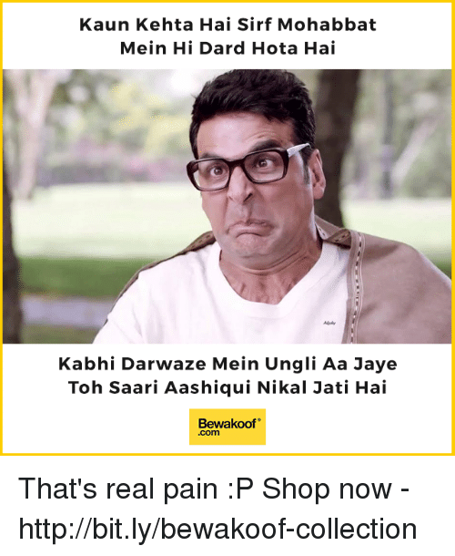 "hotas: Kaun Kehta Hai Sirf Mohabbat  Mein Hi Dard Hota Hai  Kabhi Darwaze Mein Ungli Aa Jaye  Toh Saari Aashiqui Nikal Jati Hai  Bewakoof""  .com That's real pain :P  Shop now - http://bit.ly/bewakoof-collection"