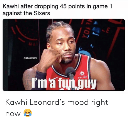 Leonard: Kawhi after dropping 45 points in game 1  against the Sixers  @NBAMEMES  I'm'a fun guy  Sun Life Kawhi Leonard's mood right now 😂