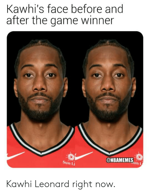 Leonard: Kawhi's face before and  after the game winner  @NBAMEMESn  in I  Sun Li Kawhi Leonard right now.