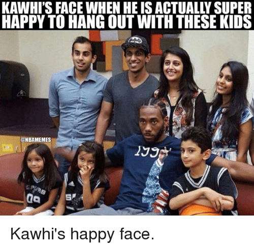 happy faces: KAWHI'S FACE WHEN HE IS ACTUALLY SUPER  HAPPY TO HANG OUT WITH THESE KIDS  @NBAMEMES  199 Kawhi's happy face.