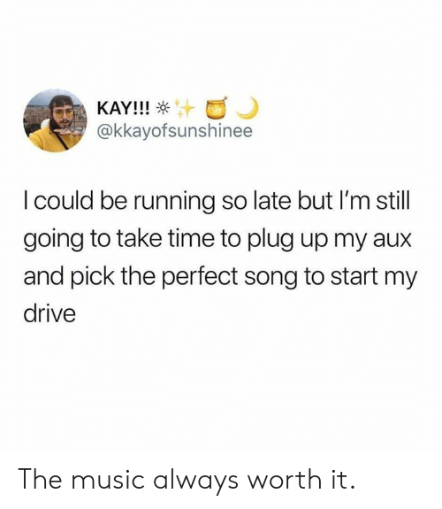 Dank, Music, and Drive: KAY!!!  @kkayofsunshinee  I could be running so late but I'm still  going to take time to plug up my aux  and pick the perfect song to start my  drive The music always worth it.