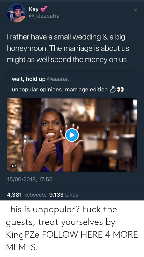 Honeymoon: Kay  @_kleapatra  l rather have a small wedding & a big  honeymoon. The marriage is about us  might as well spend the money on us  wait, hold up @aaarait  unpopular opinions: marriage edition 5  GIF  15/06/2018, 17:55  4,381 Retweets 9,133 Likes This is unpopular? Fuck the guests, treat yourselves by KingPZe FOLLOW HERE 4 MORE MEMES.