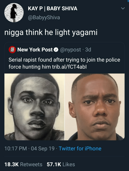 sep: KAY P BABY SHIVA  @BabyyShiva  nigga think he light yagami  NEW  YORK  POST  New York Post  @nypost 3d  .  Serial rapist found after trying to join the police  force hunting him trib.al/fCT4abl  10:17 PM 04 Sep 19 Twitter for iPhone  .  18.3K Retweets 57.1K Likes