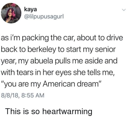 "Abuela: kaya  @lilpupusagurl  as i'm packing the car, about to drive  back to berkeley to start my senior  year, my abuela pulls me aside and  with tears in her eyes she tells me,  ""you are my American dream  8/8/18, 8:55 AM This is so heartwarming"