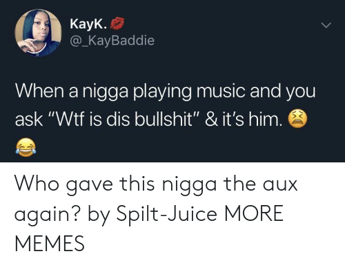 """Playing Music: KayK.  @_KayBaddie  When a nigga playing music and you  ask """"Wtf is dis bullshit"""" & it's him Who gave this nigga the aux again? by Spilt-Juice MORE MEMES"""