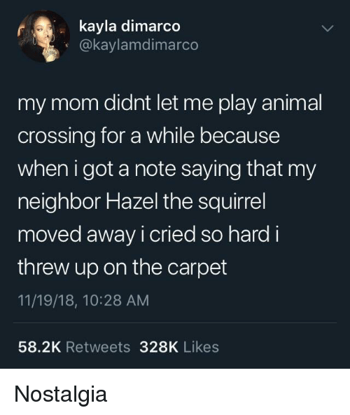 Nostalgia, Animal, and Squirrel: kayla dimarc  O@kaylamdimarco  my mom didnt let me play animal  crossing for a while because  when i got a note saying that my  neighbor Hazel the squirrel  moved away i cried so hard i  threw up on the carpet  11/19/18, 10:28 AM  58.2K Retweets 328K Likes Nostalgia