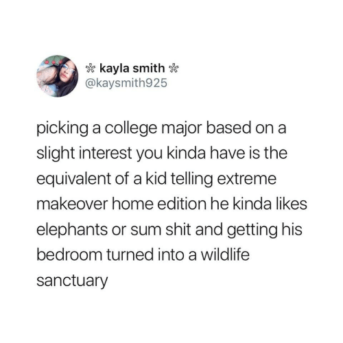 College, Shit, and Home: kayla smith  @kaysmith925  picking a college major based on a  slight interest you kinda have is the  equivalent of a kid telling extreme  makeover home edition he kinda likes  elephants or sum shit and getting his  bedroom turned into a wildlife  sanctuary