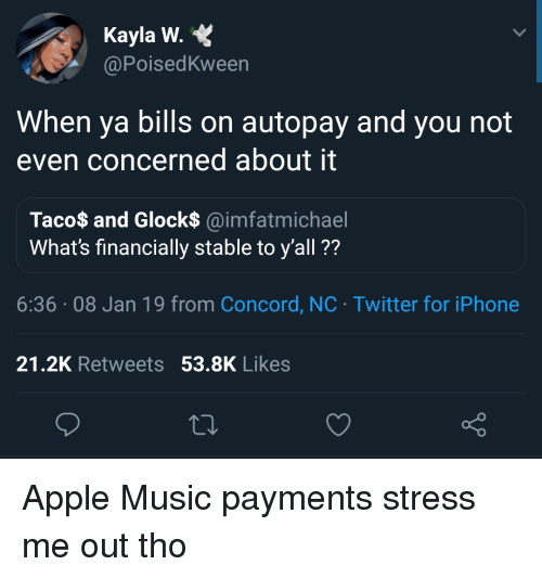 Apple, Iphone, and Music: Kayla W.  @PoisedKween  When ya bills on autopay and you not  even concerned about it  Taco$ and Glock$ @imfatmichael  What's financially stable to y'all ??  6:36.08 Jan 19 from Concord, NC Twitter for iPhone  21.2K Retweets 53.8K Likes Apple Music payments stress me out tho