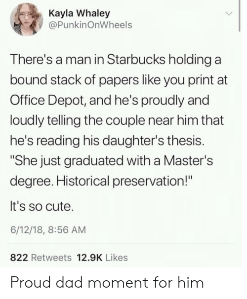 "Daughters: Kayla Whaley  @PunkinOnWheels  There's a man in Starbucks holding a  bound stack of papers like you print at  Office Depot, and he's proudly and  loudly telling the couple near him that  he's reading his daughter's thesis.  ""She just graduated with a Master's  degree. Historical preservation!""  It's so cute.  6/12/18, 8:56 AM  822 Retweets 12.9K Likes Proud dad moment for him"