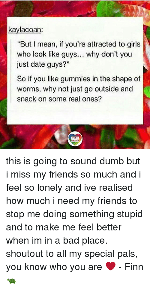 """Palsing: kaylacoan:  """"But I mean, if you're attracted to girls  who look like guys... why don't you  just date guys?""""  So if you like gummies in the shape of  worms, why not just go outside and  snack on some real ones?  LGBT  UNITED  UNITED this is going to sound dumb but i miss my friends so much and i feel so lonely and ive realised how much i need my friends to stop me doing something stupid and to make me feel better when im in a bad place. shoutout to all my special pals, you know who you are ❤️ - Finn 🐢"""