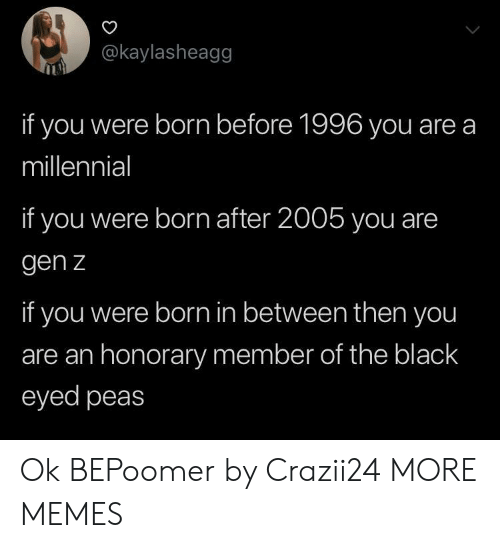 Dank, Memes, and Target: @kaylasheagg  if you were born before 1996 you are a  millennial  if you were born after 2005 you are  gen z  if you were born in between then you  are an honorary member of the black  eyed peas Ok BEPoomer by Crazii24 MORE MEMES