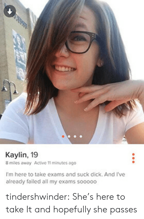Tumblr, Blog, and Dick: Kaylin, 19  8 miles away Active 11 minutes ago  I'm here to take exams and suck dick, And I've  already failed all my exams sooo00 tindershwinder:  She's here to take It and hopefully she passes