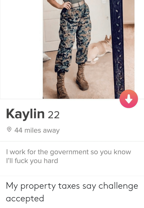 Fuck You, Taxes, and Work: Kaylin 22  44 miles away  I work for the government so you know  I'll fuck you hard My property taxes say challenge accepted