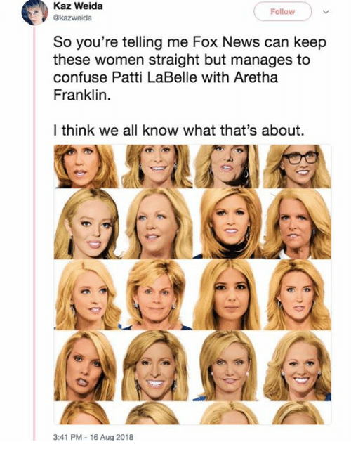 Patti: Kaz Weida  @kazweida  Follow  So you re telling me Fox News can keep  these women straight but manages to  confuse Patti LaBelle with Aretha  Franklin.  I think we all know what that's about.  3:41 PM -16 Aug 2018