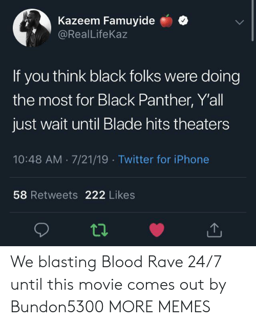Blade, Dank, and Iphone: Kazeem Famuyide  @RealLifeKaz  If you think black folks were doing  the most for Black Panther, Y'all  just wait until Blade hits theaters  10:48 AM 7/21/19 Twitter for iPhone  58 Retweets 222 Likes We blasting Blood Rave 24/7 until this movie comes out by Bundon5300 MORE MEMES