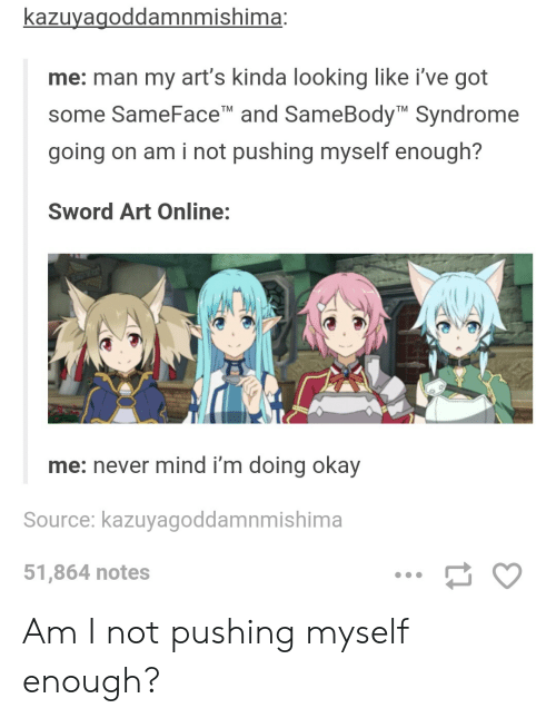 Okay, Mind, and Never: kazuyagoddamnmishima:  me: man my art's kinda looking like i've got  some SameFace and SameBody Syndrome  going on am i not pushing myself enough?  TM  TM  Sword Art Online:  me: never mind i'm doing okay  Source: kazuyagoddamnmishima  51,864 notes Am I not pushing myself enough?