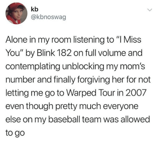 "Being Alone, Baseball, and Moms: kb  @kbnoswag  Alone in my room listening to ""I Miss  You"" by Blink 182 on full volume and  contemplating unblocking my mom's  number and finally forgiving her for not  letting me go to Warped Tour in 2007  even though pretty much everyone  else on my baseball team was allowed  to go"