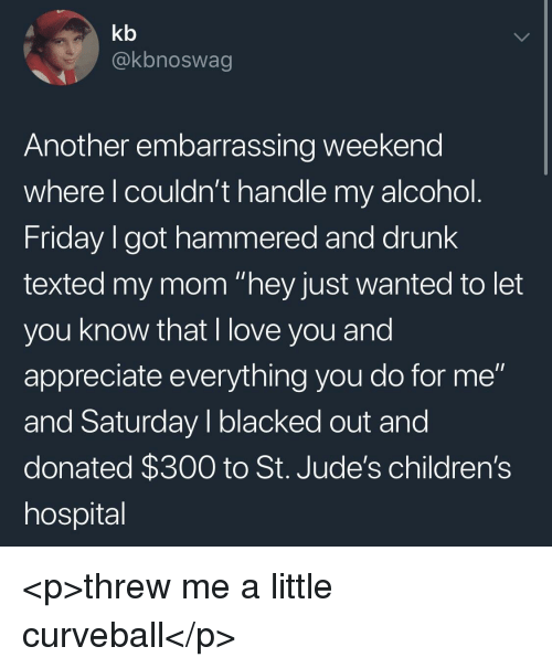"Children's Hospital: kb  @kbnoswag  Another embarrassing weekend  where l couldn't handle my alcohol  Friday I got hammered and drunk  texted my mom ""hey just wanted to let  you know that I love you and  appreciate everything you do for me""  and Saturday I blacked out and  donated $300 to St. Jude's children's  hospital <p>threw me a little curveball</p>"
