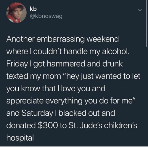 "Children's Hospital: kb  @kbnoswag  Another embarrassing weekend  where l couldn't handle my alcohol  Friday I got hammered and drunk  texted my mom ""hey just wanted to let  you know that I love you and  appreciate everything you do for me""  and Saturday I blacked out and  donated $300 to St. Jude's children's  hospital"
