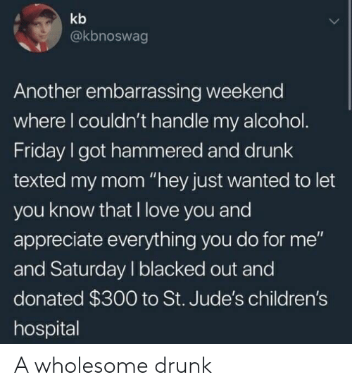 "Children's Hospital: kb  @kbnoswag  Another embarrassing weekend  where l couldn't handle my alcohol  Friday I got hammered and drunk  texted my mom ""hey just wanted to let  you know that I love you and  appreciate everything you do for me""  and Saturday I blacked out and  donated $300 to St. Jude's children's  hospital A wholesome drunk"