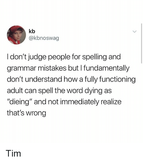 "dieing: kb  @kbnoswag  I don't judge people for spelling and  grammar mistakes but I fundamentally  don't understand how a fully functioning  adult can spell the word dying as  ""dieing"" and not immediately realize  that's wrong Tim"
