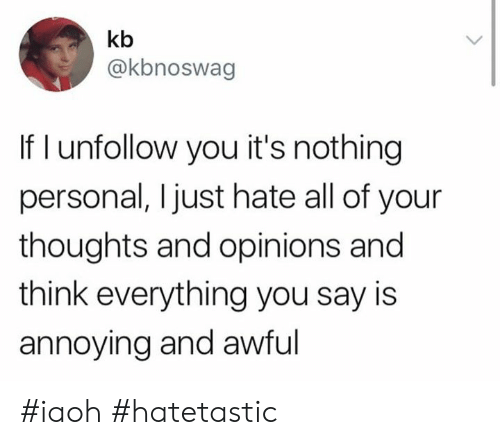 Funny, Annoying, and Personal: kb  @kbnoswag  If I unfollow you it's nothing  personal, Ijust hate all of your  thoughts and opinions and  think everything you say is  annoying and awful #iaoh #hatetastic