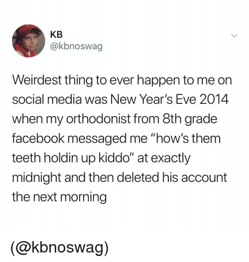 "new years eve: KB  @kbnoswag  Weirdest thing to ever happen to me orn  social media was New Year's Eve 2014  when my orthodonist from 8th grade  facebook messaged me ""how's them  teeth holdin up kiddo"" at exactly  midnight and then deleted his account  the next morning (@kbnoswag)"