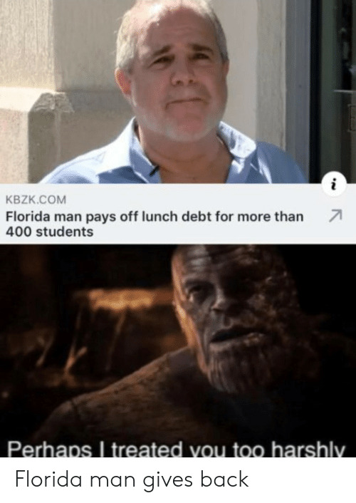 Florida Man, Florida, and Back: KBZK.COM  Florida man pays off lunch debt for more than  400 students  Perhaps I treated you too harshly Florida man gives back