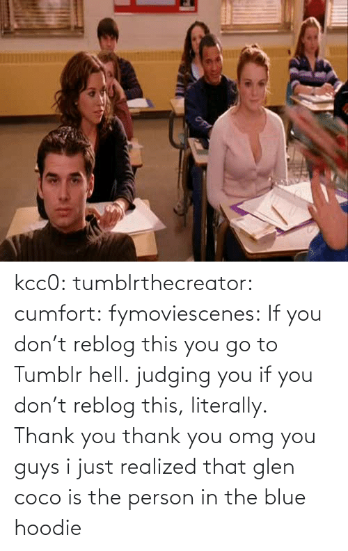 glen coco: kcc0:  tumblrthecreator:  cumfort:    fymoviescenes:  If you don't reblog this you go to Tumblr hell.    judging you if you don't reblog this, literally.  Thank you thank you  omg you guys i just realized that glen coco is the person in the blue hoodie