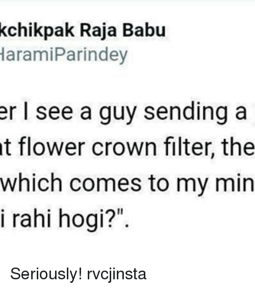 """Memes, Flower, and Haram: kchikpak Raja Babu  Haram iParindey  er I see a guy sending a  t flower crown filter, the  which comes to my min  i rahi hogi?"""" Seriously! rvcjinsta"""