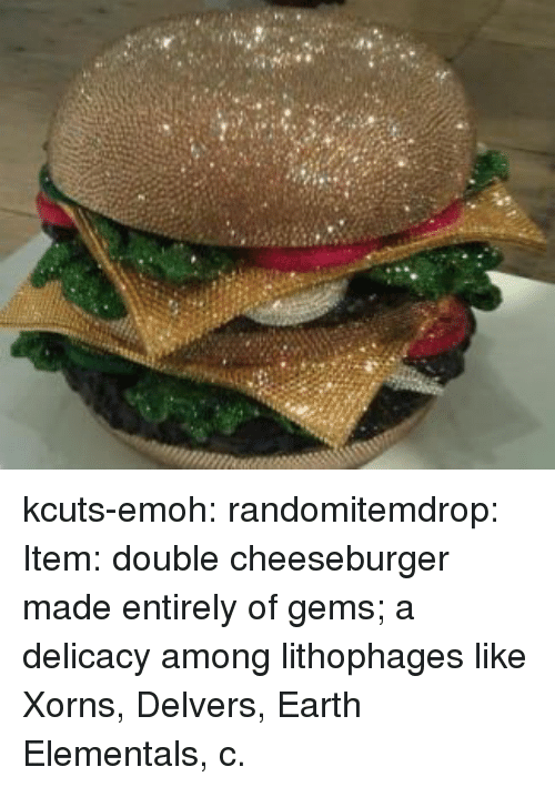 Tumblr, Blog, and Earth: kcuts-emoh:  randomitemdrop:  Item: double cheeseburger made entirely of gems; a delicacy among lithophages like Xorns, Delvers, Earth Elementals, c.