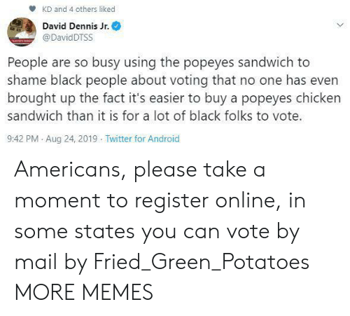Buy: KD and 4 others liked  David Dennis Jr.  @DavidDTSS  People are so busy using the popeyes sandwich to  shame black people about voting that no one has even  brought up the fact it's easier to buy a popeyes chicken  sandwich than it is for a lot of black folks to vote.  9:42 PM Aug 24, 2019 Twitter for Android Americans, please take a moment to register online, in some states you can vote by mail by Fried_Green_Potatoes MORE MEMES