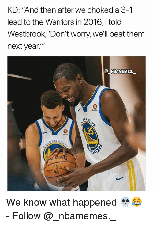 """Memes, Warriors, and Beat Them: KD: """"And then after we choked a 3-1  lead to the Warriors in 2016,l told  Westbrook, 'Don't worry, we'll beat them  next year.  e_NBAMEMEs._ We know what happened 💀😂 - Follow @_nbamemes._"""