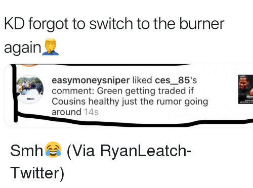 ces: KD forgot to switch to the burner  again  easymoneysniper liked ces_85's  comment: Green getting traded if  Cousins healthy just the rumor going  around 14s Smh😂 (Via RyanLeatch-Twitter)