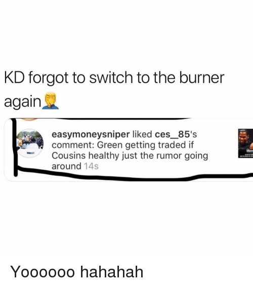 ces: KD forgot to switch to the burner  again  easymoneysniper liked ces_85's  comment: Green getting traded if  Cousins healthy just the rumor going  around 14s Yoooooo hahahah