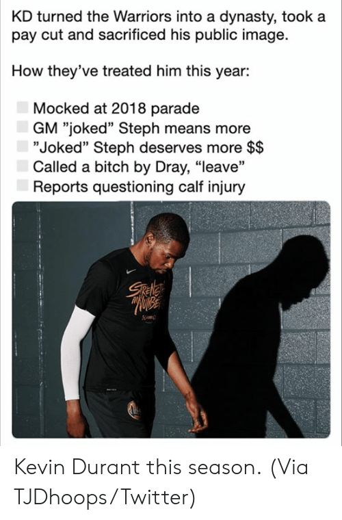"Bitch, Kevin Durant, and Nba: KD turned the Warriors into a dynasty, took a  pay cut and sacrificed his public image  How they've treated him this year:  Mocked at 2018 parade  GM ""joked"" Steph means more  ""Joked"" Steph deserves more $$  Called a bitch by Dray, ""leave""  Reports questioning calf injury  Sele Kevin Durant this season.  (Via TJDhoops/Twitter)"