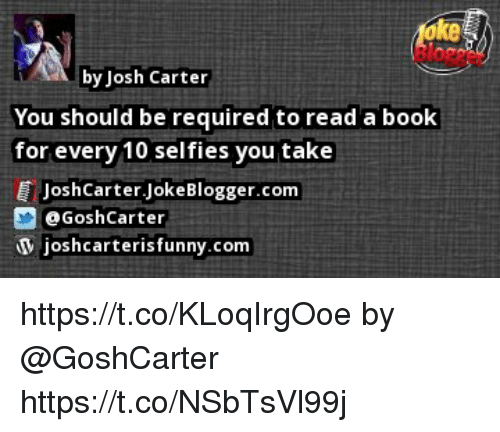Joshing: ke  by Josh Carter  You should be required to read a book  for every 10 selfies you take  JoshCarter.JokeBlogger.com  eGoshCarter  joshcarterisfunny.com https://t.co/KLoqIrgOoe by @GoshCarter https://t.co/NSbTsVl99j