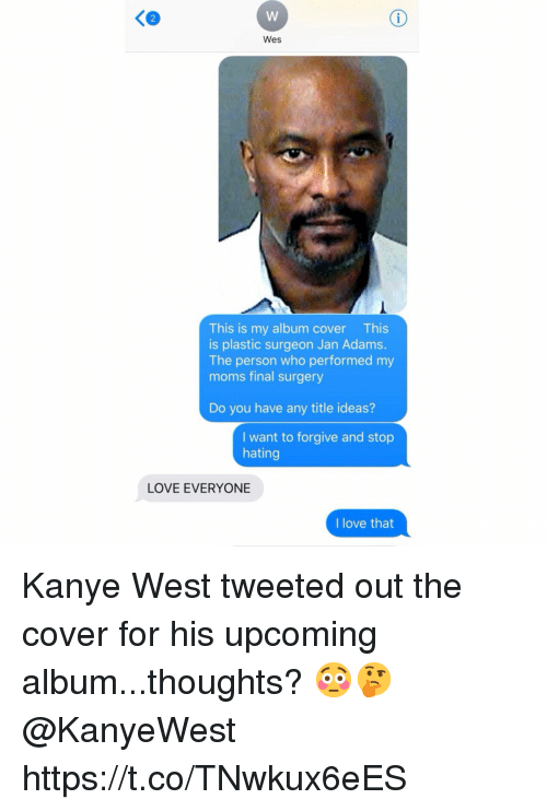 Kanye, Love, and Moms: Ke  Wes  This is my album cover This  is plastic surgeon Jan Adams.  The person who performed my  moms final surgery  Do you have any title ideas?  I want to forgive and stop  hating  LOVE EVERYONE  I love that Kanye West tweeted out the cover for his upcoming album...thoughts? 😳🤔 @KanyeWest https://t.co/TNwkux6eES