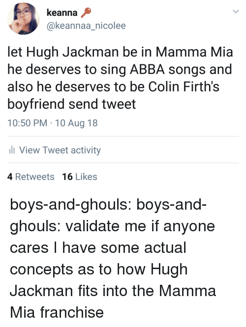 ghouls: keanna  @keannaa_nicolee  let Hugh Jackman be in Mamma Mia  he deserves to sing ABBA songs and  also he deserves to be Colin Firth's  boyfriend send tweet  10:50 PM 10 Aug 18  View Tweet activity  ас  4 Retweets 16 Likes boys-and-ghouls:  boys-and-ghouls:  validate me  if anyone cares I have some actual concepts as to how Hugh Jackman fits into the Mamma Mia franchise