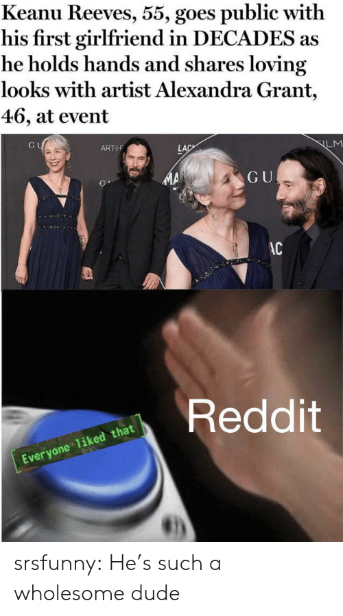 Reeves: Keanu Reeves, 55, goes public with  his first girlfriend in DECADES as  he holds hands and shares loving  looks with artist Alexandra Grant,  46, at event  GU  ART F  LM  LAC  GU  AC  Reddit  Everyone 1iked that srsfunny:  He's such a wholesome dude