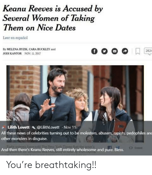 News, Women, and Espanol: Keanu Reeves is Accused by  Several Women of Taking  Them on Nice Dates  Leer en español  By MELENA RYZIK, CARA BUCKLEY and  2824  JODI KANTOR NOV. 11, 2017  Lilith Lovett @Lilithlovett Nov 11  All these news of celebrities turning out to be molesters, abusers, rapists, pedophiles and  other monsters in disguise.  The Nev York Times that the e  And then there's Keanu Reeves, still entirely wholesome and pure. Bless. You're breathtaking!!