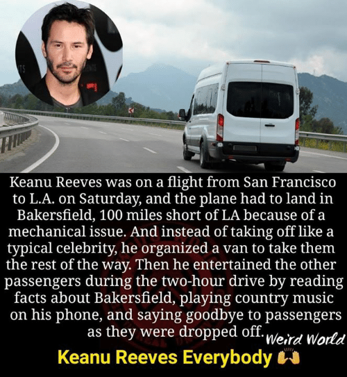 Drive By, Facts, and Memes: Keanu Reeves was on a flight from San Francisco  to L.A. on Saturday, and the plane had to land in  Bakersfield, 100 miles short of LA because of a  mechanical issue. And instead of taking off like a  typical celebrity, he organized a van to take them  the rest of the way. Then he entertained the other  passengers during the two-hour drive by reading  facts about Bakersfield, playing country music  on his phone, and saying goodbye to passengers  as they were dropped off. u/o.,  Keanu Reeves Everybody  Weird World