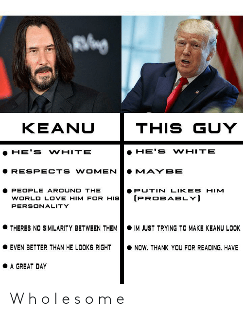 Love, Reddit, and Thank You: KEANU  THIS GUY  HE'S WHITE  HE'S WHITE  RESPECTS WOMEN  MAYBE  PEOPLE AROUND THE  WORLD LOVE HIM FOR HIS  PUTIN LIKES HIM  (PROBABLY)  PERSONALITY  THERES NO SIMILARITY BETWEEN THEM  IM JUST TRYING TO MAKE KEANU LOOK  EVEN BETTER THAN HE LOOKS RIGHT  NOW. THANK YOU FOR READING. HAVE  A GREAT DAY W h o l e s o m e