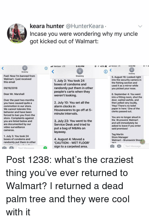 Martin, Memes, and Verizon: keara hunter @HunterKeara  Incase you were wondering why my uncle  got kicked out of Walmart:  l Verizon LTE  5:53 PM  @-q 40%  Verizon LTE  5:53 PM  Grammy  Grammy  Fwd: Now I'm banned from  Grammy  5. August 16: Looked right  into the security camera in  the fishing section and  used it as a mirror while  you picked your nose  Walmart. I just received  this email  1. July 3: You took 24  boxes of condoms and  randomly put them in other  people's carts when they  weren't looking.  09/18/2018  Dear Mr. Marshall  6. September 4: You went  into a fitting room, shut the  door, waited awhile, and  then yelled very loudly  Hey! There's no toilet  paper in here.' One of the  clerks passed out.  Over the past two months  you have caused quite a  commotion in our store.  We cannot tolerate this  behavior and have beern  forced to ban you from the  store. Complaints against  you are listed below and  are documented by our  video surveillance  cameras.  2. July 10: You set all the  alarm clocks in  Housewares to go off at 5  minute intervals.  3. July 23: You went to the  Service Desk and tried to  put a bag of M&Ms on  layaway.  You are no longer aloud in  the Brunswick Walmart  and will immediately be  asked to leave if you enter  said premises!  1. July 3: You took 24  boxes of condoms and  randomly put them in other  4. August 4: Moved a  CAUTION WET FLOOR  sign to a carpeted area.  Tag Martin  Store Manager  Walmart Brunswick Store  Text Message  01 4 Text Message Post 1238: what's the craziest thing you've ever returned to Walmart? I returned a dead palm tree and they were cool with it