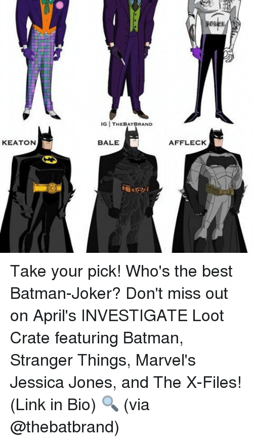 Best Batman: KEATON  GITHEBATBRAND  BALE  AFFLECK Take your pick! Who's the best Batman-Joker? Don't miss out on April's INVESTIGATE Loot Crate featuring Batman, Stranger Things, Marvel's Jessica Jones, and The X-Files! (Link in Bio) 🔍 (via @thebatbrand)