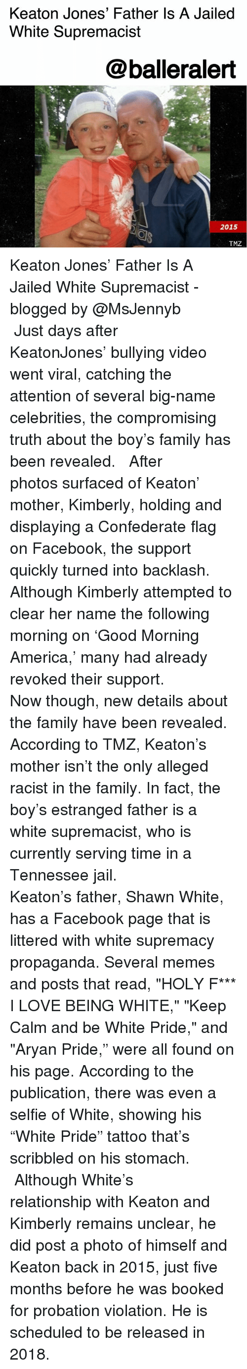 """America, Confederate Flag, and Facebook: Keaton Jones' Father Is A Jailed  White Supremacist  @balleralert  2015  TMZ Keaton Jones' Father Is A Jailed White Supremacist - blogged by @MsJennyb ⠀⠀⠀⠀⠀⠀⠀ ⠀⠀⠀⠀⠀⠀⠀ Just days after KeatonJones' bullying video went viral, catching the attention of several big-name celebrities, the compromising truth about the boy's family has been revealed. ⠀⠀⠀⠀⠀⠀⠀ ⠀⠀⠀⠀⠀⠀⠀ After photos surfaced of Keaton' mother, Kimberly, holding and displaying a Confederate flag on Facebook, the support quickly turned into backlash. Although Kimberly attempted to clear her name the following morning on 'Good Morning America,' many had already revoked their support. ⠀⠀⠀⠀⠀⠀⠀ ⠀⠀⠀⠀⠀⠀⠀ Now though, new details about the family have been revealed. According to TMZ, Keaton's mother isn't the only alleged racist in the family. In fact, the boy's estranged father is a white supremacist, who is currently serving time in a Tennessee jail. ⠀⠀⠀⠀⠀⠀⠀ ⠀⠀⠀⠀⠀⠀⠀ Keaton's father, Shawn White, has a Facebook page that is littered with white supremacy propaganda. Several memes and posts that read, """"HOLY F*** I LOVE BEING WHITE,"""" """"Keep Calm and be White Pride,"""" and """"Aryan Pride,"""" were all found on his page. According to the publication, there was even a selfie of White, showing his """"White Pride"""" tattoo that's scribbled on his stomach. ⠀⠀⠀⠀⠀⠀⠀ ⠀⠀⠀⠀⠀⠀⠀ Although White's relationship with Keaton and Kimberly remains unclear, he did post a photo of himself and Keaton back in 2015, just five months before he was booked for probation violation. He is scheduled to be released in 2018."""