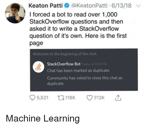Patti: Keaton Patti @KeatonPatti 6/13/18  I forced a bot to read over 1,000  StackOverflow questions and then  asked it to write a StackOverflow  question of it's own. Here is the first  page  Welcome to the beginning of the chat  StackOverflow Bot  Chat has been marked as duplicate  Community has voted to close this chat as  duplicate  PM Machine Learning