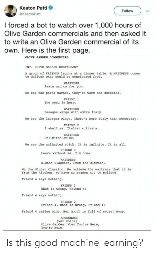 stick it: Keaton Patti  @KeatonPatti  Follow  I forced a bot to watch over 1,000 hours of  Olive Garden commercials and then asked it  to write an Olive Garden commercial of its  own. Here is the first page.  OLIVE GARDEN COMMERCIAL  INT. OLIVE GARDEN RESTAURANT  A group of FRIENDS laughs at a dinner table. A WAITRESS comes  to deliver what could be considered food  WAITRESS  Pasta nachos for you.  We see the pasta nachos. They're warm and defeated.  FRIEND 1  The menu is here.  WAITRESS  Lasagna wings with extra Italy  We see the lasagna wings. There's more Italy than necessary  FRIEND 2  I shall eat Italian citizens  WAITRESS  Unlimited stick.  We see the unlimited stick. It is infinite. It is all.  FRIEND 3  Leave without me. I'm home.  WAITRESS  Gluten Classico. From the kitchen  We the Gluten Classico. We believe the waitress that it is  from the kitchen. We have no reason not to believe  Friend 4 says nothing  FRIEND 1  What is wrong, Friend 4?  Friend 4 says nothing.  FRIEND 2  Friend 4, what is wrong, Friend 4?  Friend 4 smiles wide. Her mouth is full of secret soup.  (wet voice)  Olive Garden. When You're Here,  You re Here. Is this good machine learning?