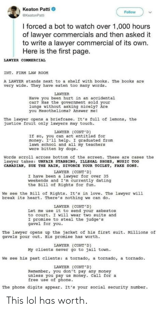 Patti: Keaton Patti  @KeatonPatti  Follow  I forced a bot to watch over 1,000 hours  of lawyer commercials and then asked it  to write a lawyer commercial of its own.  Here is the first page.  LAWYER COMMERCIAL  INT. FIRM LAW ROOM  A LAWYER stands next to a shelf with books. The books are  very wide. They have eaten too many words.  LAWYER  Have you been hurt in an accidental  car? Has the government sold your  lungs without asking nicely? Are  you Mesothelioma? Answer me!  The lawyer opens a briefcase. It's full of lemons, the  justice fruit only lawyers may touch  LAWYER (CONT D)  If so, you can act entitled for  money. I'11 help. I graduated from  Lawn school and all my teachers  were bitten by dogs  Words scroll across bottom of the screen These are cases the  lawyer takes: UNFAIR STABBING, ILLEGAL SHOES, HUSİC TOO  CANADIAN, SUE THE RAIN, DIVORCE YOUR TOILET, FAKE SONS.  LAWYER (CONT D)  I have been a awyer for over 35  weekends and I'm currently dating  the Bill of Rights for fun.  We see the Bill of Rights. It's in love. The lawyer will  break its heart. There's nothing we can do.  LAWYER (CONT D)  Let me use it to send your asbestos  to court. I will wear two suits and  I promise to steal the judge's  gavel for you.  The lawyer opens up the jacket of his first suit. Millions of  gavels pour out. His promise has worth  LAWYER (CONT D)  We see his past clients: a tornado, a tornado, a tornado  LAWYER (CONT D)  unless you pay us money. Call for a  The phone digits appear. It's your social security number  My clients never go to jail town.  Remember, you don't pay any money  free use of phone This lol has worth.